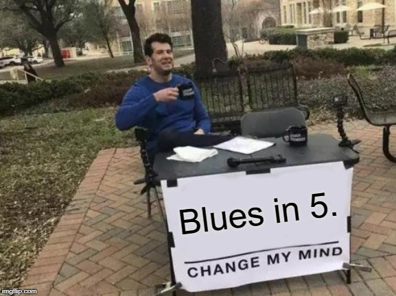 Change My Mind |  Blues in 5. | image tagged in memes,change my mind | made w/ Imgflip meme maker