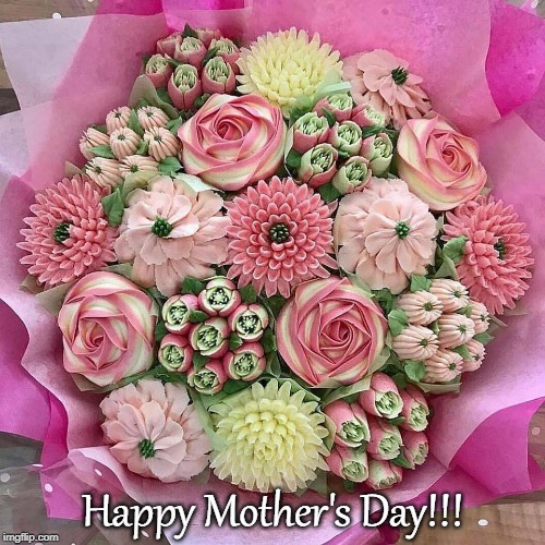 Happy Mother's Day!!! |  Happy Mother's Day!!! | image tagged in they're cupcakes,beautiful,bouquet | made w/ Imgflip meme maker