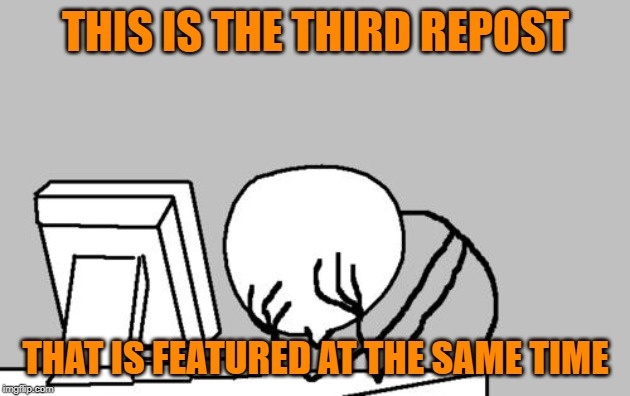 THIS IS THE THIRD REPOST THAT IS FEATURED AT THE SAME TIME | image tagged in memes,computer guy facepalm | made w/ Imgflip meme maker