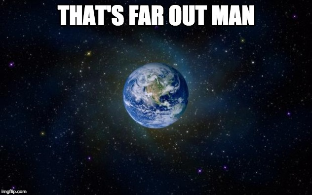 planet earth from space | THAT'S FAR OUT MAN | image tagged in planet earth from space | made w/ Imgflip meme maker