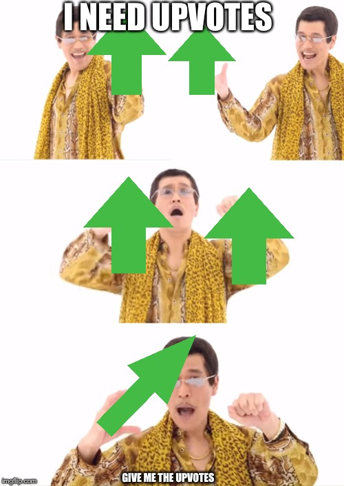 PPAP | I NEED UPVOTES GIVE ME THE UPVOTES | image tagged in memes,ppap | made w/ Imgflip meme maker