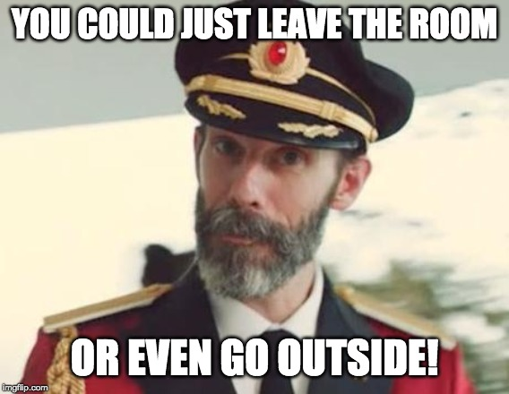 Captain Obvious | YOU COULD JUST LEAVE THE ROOM OR EVEN GO OUTSIDE! | image tagged in captain obvious | made w/ Imgflip meme maker