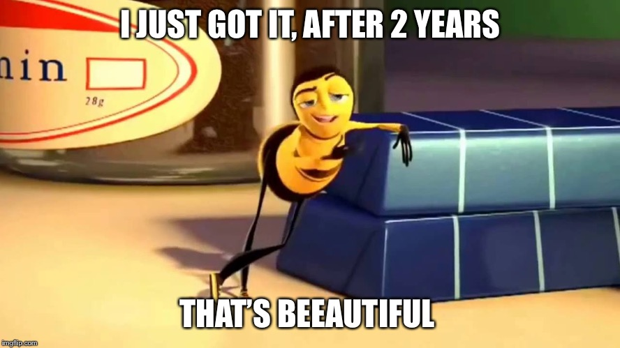 Bee Movie | I JUST GOT IT, AFTER 2 YEARS THAT'S BEEAUTIFUL | image tagged in bee movie | made w/ Imgflip meme maker