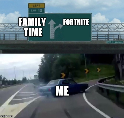 Left Exit 12 Off Ramp Meme | FAMILY TIME FORTNITE ME | image tagged in memes,left exit 12 off ramp | made w/ Imgflip meme maker