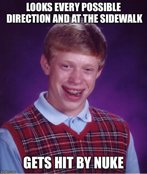 Bad Luck Brian Meme | LOOKS EVERY POSSIBLE DIRECTION AND AT THE SIDEWALK GETS HIT BY NUKE | image tagged in memes,bad luck brian | made w/ Imgflip meme maker