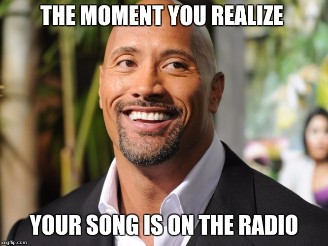 MY SONG |  THE MOMENT YOU REALIZE; YOUR SONG IS ON THE RADIO | image tagged in my meme | made w/ Imgflip meme maker