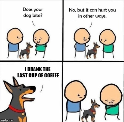 Now there's a mean dog! | I DRANK THE LAST CUP OF COFFEE | image tagged in does your dog bite,nixieknox,memes | made w/ Imgflip meme maker