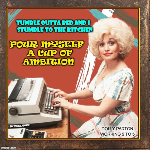 Good Morning: 1980 | TUMBLE OUTTA BED AND I       STUMBLE TO THE KITCHEN POUR MYSELF     A CUP OF        AMBITION DOLLY PARTON  WORKING 9 TO 5 BY VINCE VANCE | image tagged in vince vance,working 9 to 5,dolly parton,secretary typing,big hair,blond | made w/ Imgflip meme maker