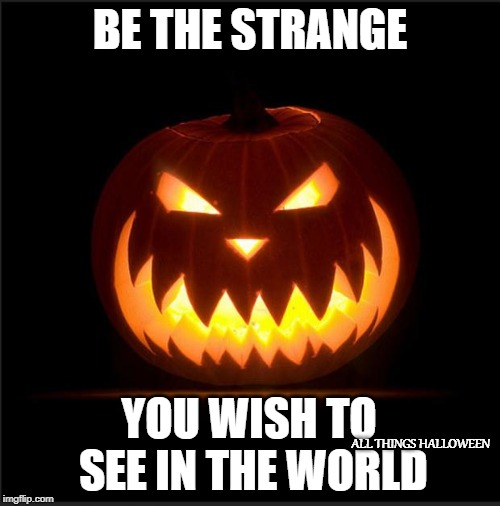 halloween | BE THE STRANGE YOU WISH TO SEE IN THE WORLD ALL THINGS HALLOWEEN | image tagged in halloween | made w/ Imgflip meme maker