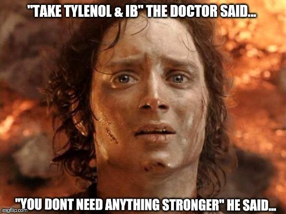 "It's Finally Over Meme |  ""TAKE TYLENOL & IB"" THE DOCTOR SAID... ""YOU DONT NEED ANYTHING STRONGER"" HE SAID... 