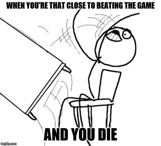 Table Flip Guy |  WHEN YOU'RE THAT CLOSE TO BEATING THE GAME; AND YOU DIE | image tagged in memes,table flip guy | made w/ Imgflip meme maker