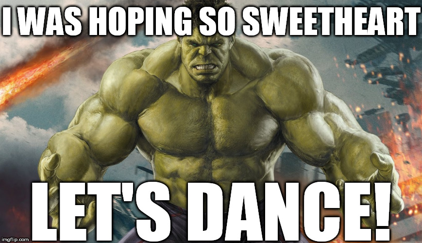 HULK IS FEELING FRISKY!  that's usually   Bad   News for  somebody. | I WAS HOPING SO SWEETHEART LET'S DANCE! | image tagged in hulk,avengers,superheroes,its time for a dance | made w/ Imgflip meme maker