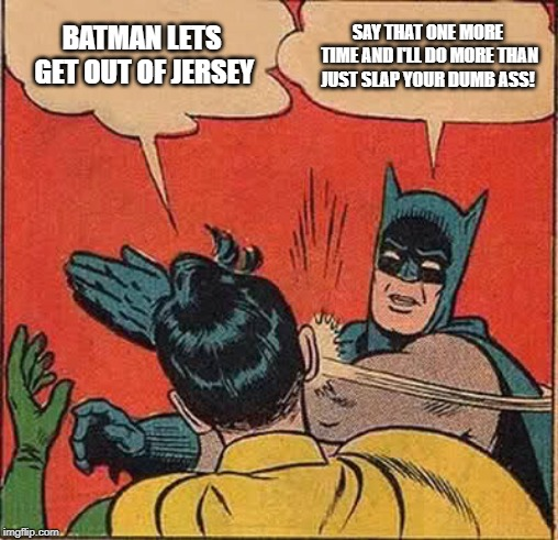 Batman, Robin and NJ |  BATMAN LETS GET OUT OF JERSEY; SAY THAT ONE MORE TIME AND I'LL DO MORE THAN JUST SLAP YOUR DUMB ASS! | image tagged in memes,batman slapping robin,lisa payne,new jersey memory page,new jersey,u r home realty | made w/ Imgflip meme maker