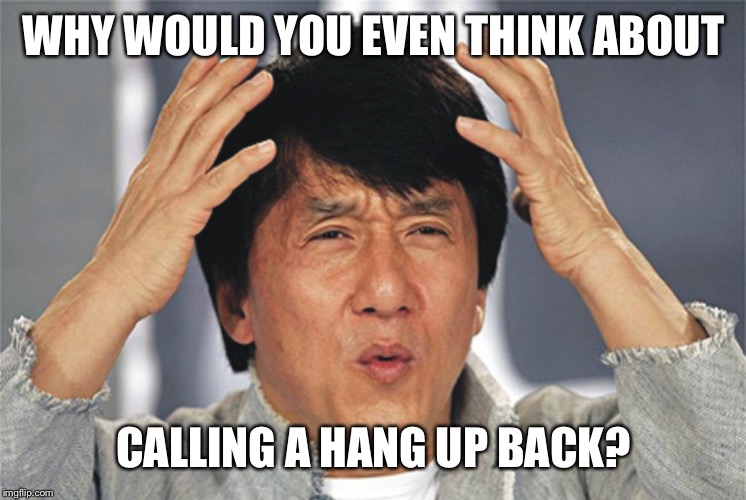 Jackie Chan Confused | WHY WOULD YOU EVEN THINK ABOUT CALLING A HANG UP BACK? | image tagged in jackie chan confused | made w/ Imgflip meme maker