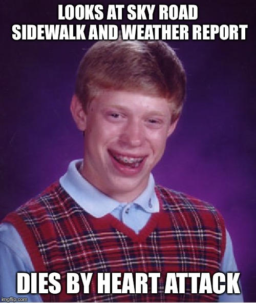 Bad Luck Brian Meme | LOOKS AT SKY ROAD SIDEWALK AND WEATHER REPORT DIES BY HEART ATTACK | image tagged in memes,bad luck brian | made w/ Imgflip meme maker