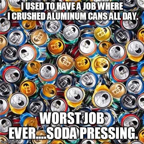 I USED TO HAVE A JOB WHERE I CRUSHED ALUMINUM CANS ALL DAY. WORST JOB EVER....SODA PRESSING. | image tagged in funny memes | made w/ Imgflip meme maker