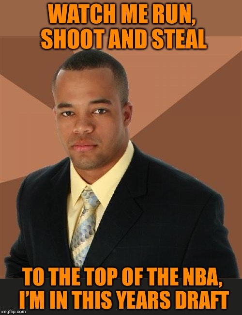 Successful black man rookie | WATCH ME RUN, SHOOT AND STEAL TO THE TOP OF THE NBA, I'M IN THIS YEARS DRAFT | image tagged in memes,successful black man,shooting,stealing,nba,slam dunk | made w/ Imgflip meme maker