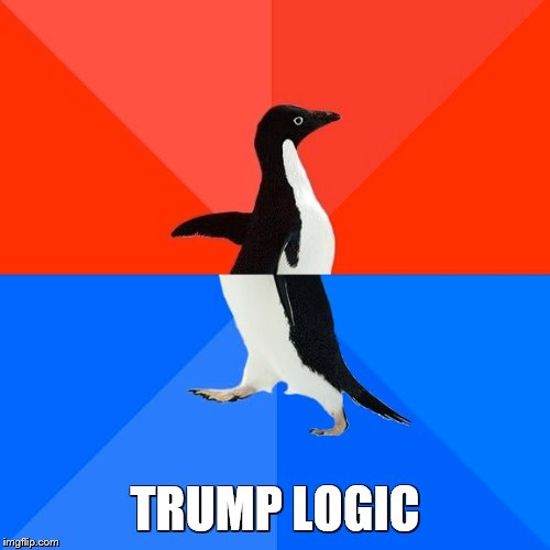 Socially Awesome Awkward Penguin |  TRUMP LOGIC | image tagged in memes,socially awesome awkward penguin | made w/ Imgflip meme maker