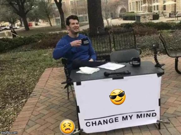 Change My Mind Meme | ? ? | image tagged in memes,change my mind | made w/ Imgflip meme maker