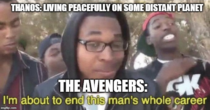 I'm about to end this man's whole career |  THANOS: LIVING PEACEFULLY ON SOME DISTANT PLANET; THE AVENGERS: | image tagged in im about to end this mans whole career,endgame,avengers endgame,thanos | made w/ Imgflip meme maker