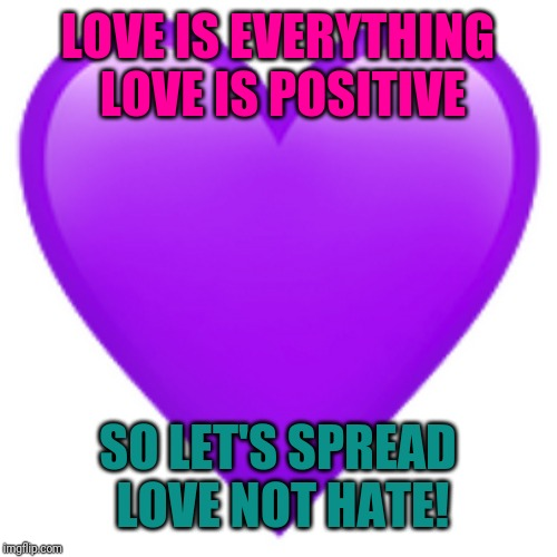 Purple heart emoji | LOVE IS EVERYTHING LOVE IS POSITIVE SO LET'S SPREAD LOVE NOT HATE! | image tagged in love | made w/ Imgflip meme maker