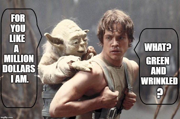 Padawan Luke Training as a Stand-Up Comic | FOR YOU  LIKE   A    MILLION DOLLARS  I AM. WHAT? GREEN AND WRINKLED ? | image tagged in vince vance,star wars yoda,luke skywalker,luke and yoda,yoda wisdom,padawan | made w/ Imgflip meme maker