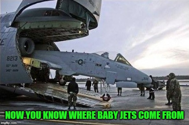 Born to Fly!!! | NOW YOU KNOW WHERE BABY JETS COME FROM | image tagged in baby jets,memes,jets,funny,airplanes | made w/ Imgflip meme maker