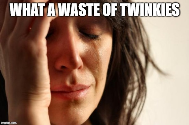 First World Problems Meme | WHAT A WASTE OF TWINKIES | image tagged in memes,first world problems | made w/ Imgflip meme maker