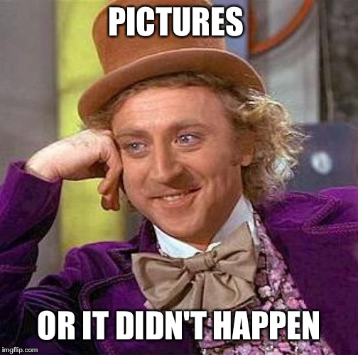 Creepy Condescending Wonka Meme | PICTURES OR IT DIDN'T HAPPEN | image tagged in memes,creepy condescending wonka | made w/ Imgflip meme maker