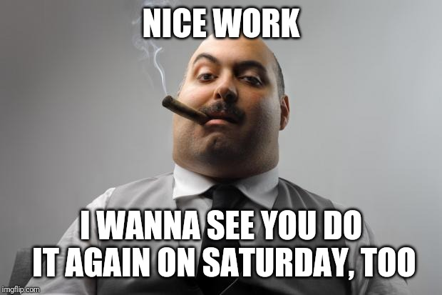 Scumbag Boss Meme | NICE WORK I WANNA SEE YOU DO IT AGAIN ON SATURDAY, TOO | image tagged in memes,scumbag boss | made w/ Imgflip meme maker