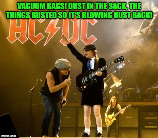 ACDC | VACUUM BAGS! DUST IN THE SACK, THE THINGS BUSTED SO IT'S BLOWING DUST BACK! | image tagged in acdc | made w/ Imgflip meme maker