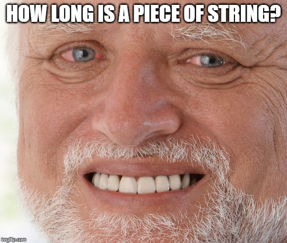 Hide the Pain Harold | HOW LONG IS A PIECE OF STRING? | image tagged in hide the pain harold | made w/ Imgflip meme maker