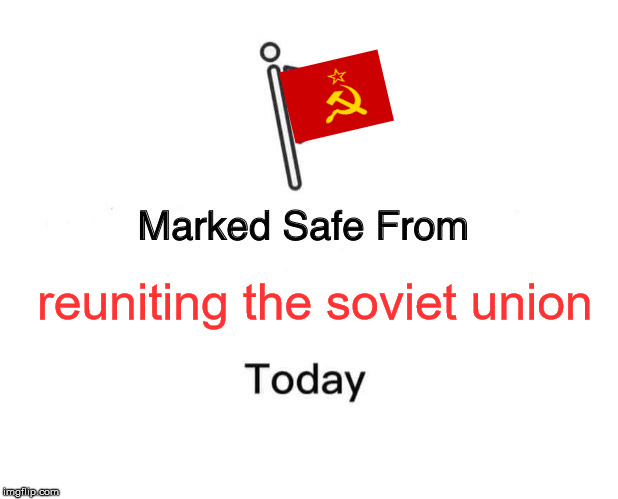 Marked Safe From Meme | reuniting the soviet union | image tagged in memes,marked safe from | made w/ Imgflip meme maker