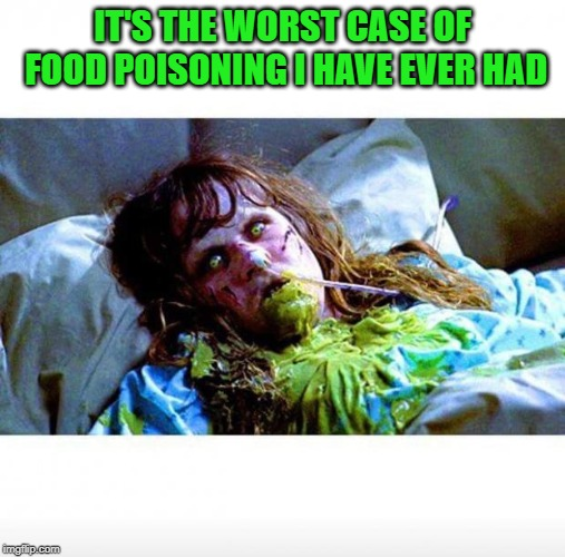 Exorcist sick | IT'S THE WORST CASE OF FOOD POISONING I HAVE EVER HAD | image tagged in exorcist sick | made w/ Imgflip meme maker