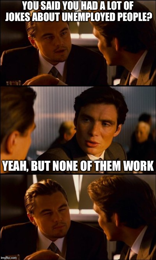 Unemployed Jokes |  YOU SAID YOU HAD A LOT OF JOKES ABOUT UNEMPLOYED PEOPLE? YEAH, BUT NONE OF THEM WORK | image tagged in conversation,puns,jokes,unemployed,funny,memes | made w/ Imgflip meme maker
