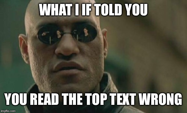 Matrix Morpheus Meme | WHAT I IF TOLD YOU YOU READ THE TOP TEXT WRONG | image tagged in memes,matrix morpheus | made w/ Imgflip meme maker