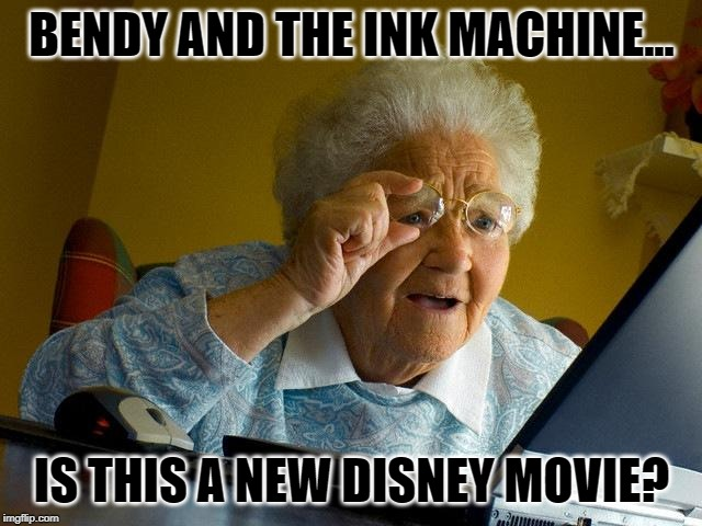 Grandma Finds The Internet | BENDY AND THE INK MACHINE... IS THIS A NEW DISNEY MOVIE? | image tagged in memes,grandma finds the internet | made w/ Imgflip meme maker