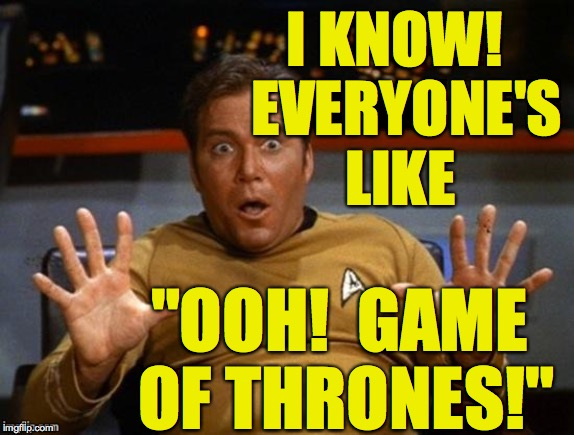 "Kirk Jazz Hands | I KNOW!  EVERYONE'S LIKE ""OOH!  GAME OF THRONES!"" 