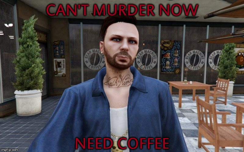 CAN'T MURDER NOW NEED COFFEE | image tagged in grand theft auto,coffee,murder,mafia | made w/ Imgflip meme maker