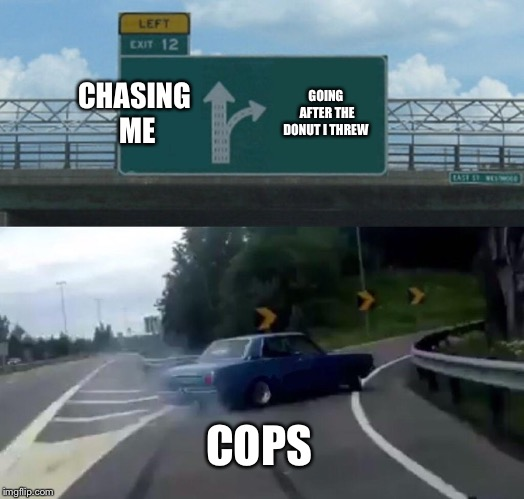 Works every time | CHASING ME GOING AFTER THE DONUT I THREW COPS | image tagged in memes,left exit 12 off ramp,cops,cops and donuts,donut | made w/ Imgflip meme maker