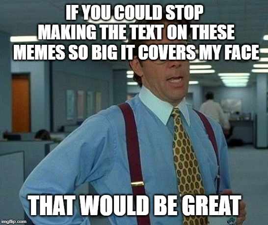 That Would Be Great Meme | IF YOU COULD STOP MAKING THE TEXT ON THESE MEMES SO BIG IT COVERS MY FACE THAT WOULD BE GREAT | image tagged in memes,that would be great | made w/ Imgflip meme maker