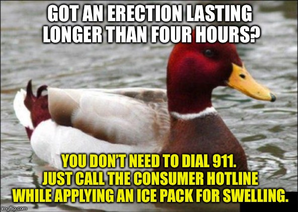 Who wants to ride in an outrageously expensive ambulance with a raging hard-on? | GOT AN ERECTION LASTING LONGER THAN FOUR HOURS? YOU DON'T NEED TO DIAL 911. JUST CALL THE CONSUMER HOTLINE WHILE APPLYING AN ICE PACK FOR SW | image tagged in memes,malicious advice mallard,ice,hotline,call,pills | made w/ Imgflip meme maker