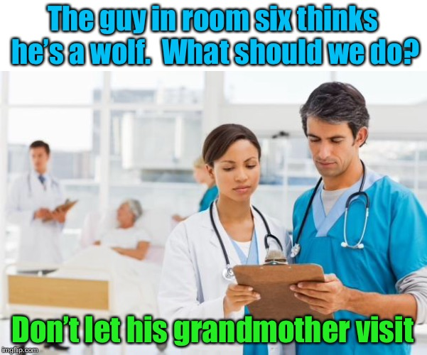Wolf in sheep's hospital gown | The guy in room six thinks he's a wolf.  What should we do? Don't let his grandmother visit | image tagged in er doctors,little red riding hood | made w/ Imgflip meme maker