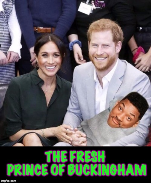 THE FRESH PRINCE OF BUCKINGHAM | image tagged in royal family,meghan markle,prince harry,fresh prince,will smith | made w/ Imgflip meme maker