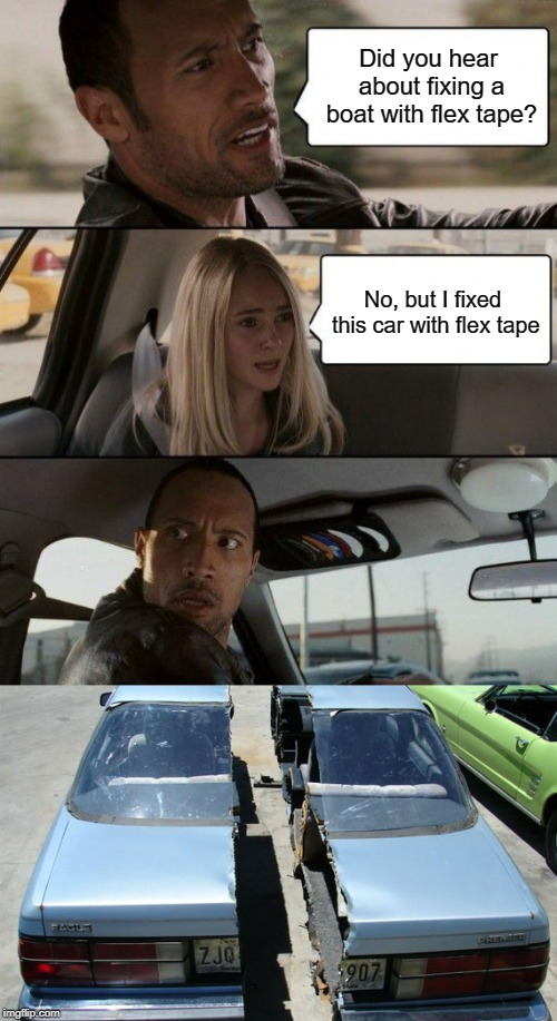 Flex Tape has wonderful dramatic timing | Did you hear about fixing a boat with flex tape? No, but I fixed this car with flex tape | image tagged in memes,the rock driving,flex tape,boat,car | made w/ Imgflip meme maker