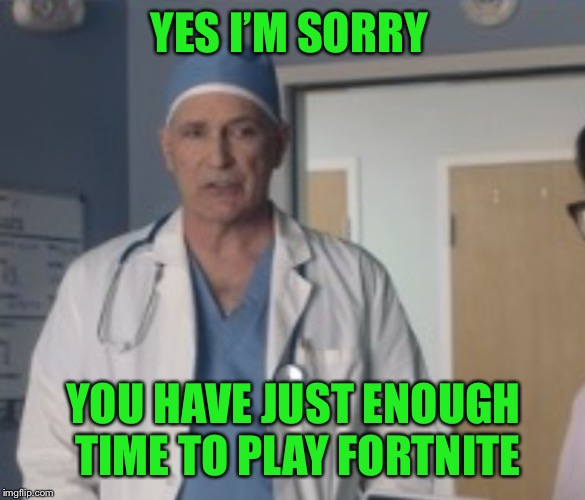 YES I'M SORRY YOU HAVE JUST ENOUGH TIME TO PLAY FORTNITE | made w/ Imgflip meme maker