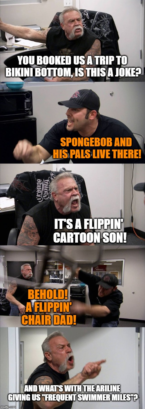 Argument gets pretty random | YOU BOOKED US A TRIP TO BIKINI BOTTOM, IS THIS A JOKE? SPONGEBOB AND HIS PALS LIVE THERE! IT'S A FLIPPIN' CARTOON SON! BEHOLD! A FLIPPIN' CH | image tagged in memes,american chopper argument,bikini bottom,spongebob | made w/ Imgflip meme maker