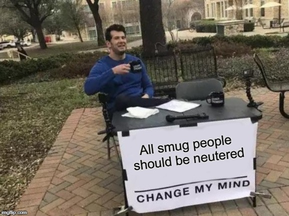 What's worse than smugness? |  All smug people should be neutered | image tagged in memes,change my mind,smug | made w/ Imgflip meme maker