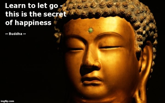 Let go, Or loose it all- David C | . | image tagged in buddha,buddhism,happiness,its not going to happen | made w/ Imgflip meme maker