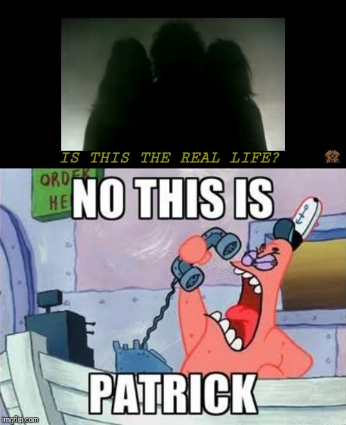NO THIS IS PATRICK | IS THIS THE REAL LIFE? | image tagged in no this is patrick,bohemian rhapsody,memes | made w/ Imgflip meme maker